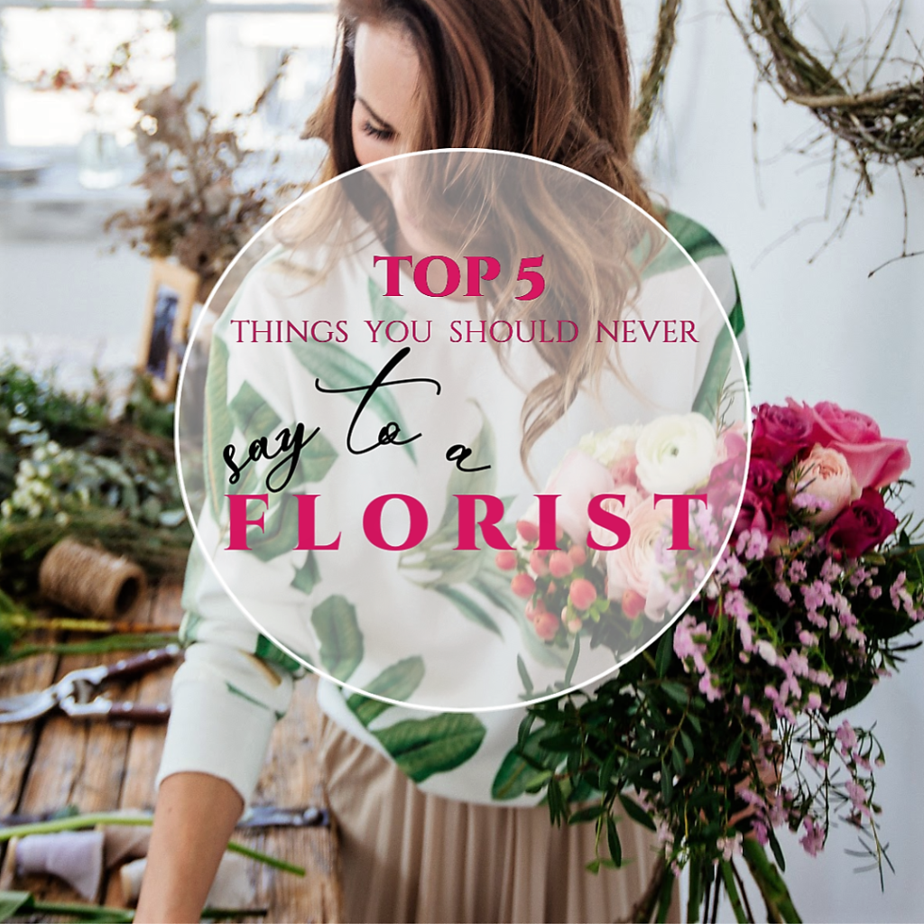 Weloveflorists-top-5-things-you-should-never-say-to-a-florist
